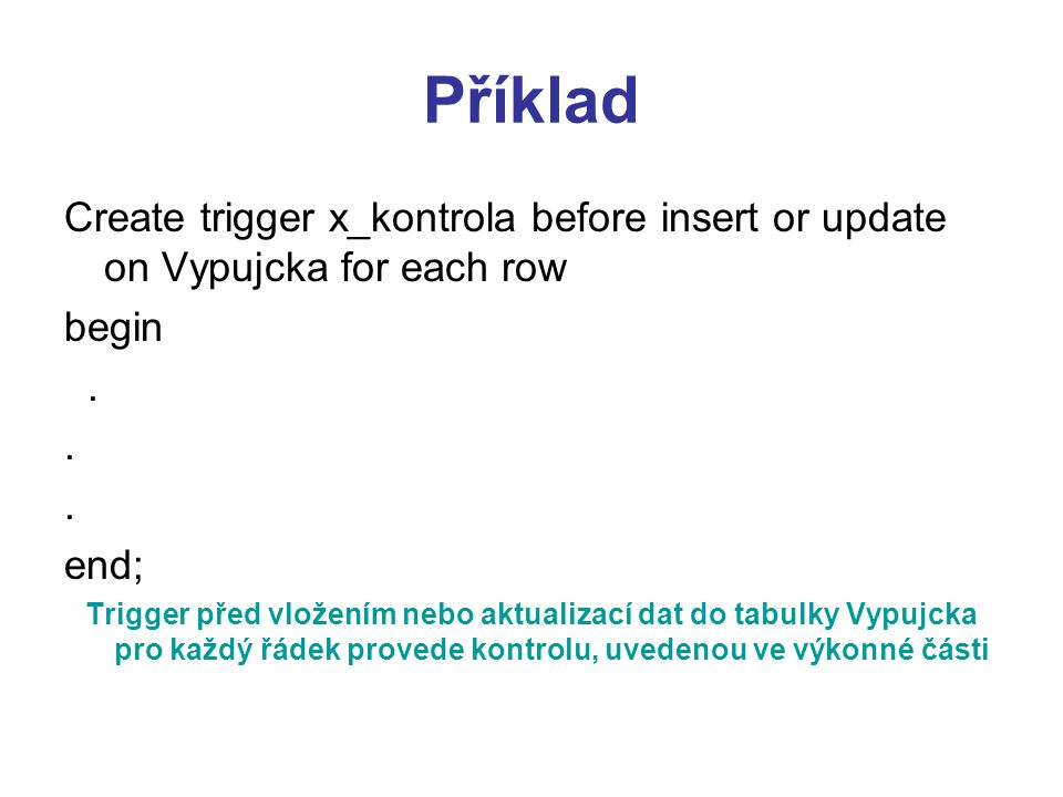Příklad Create trigger x_kontrola before insert or update on Vypujcka for each row. begin. . end;