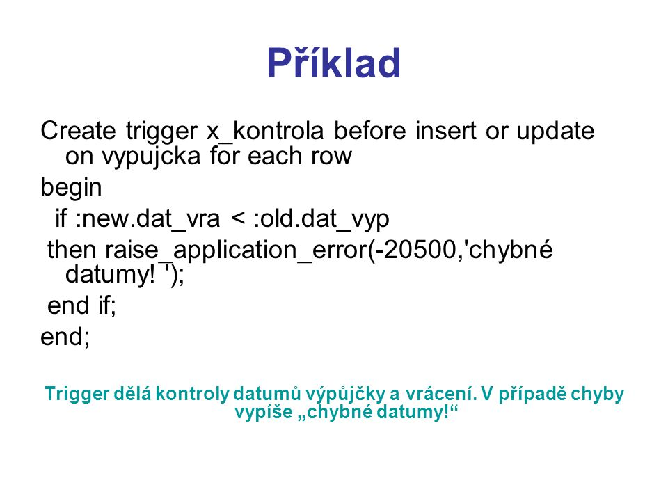 Příklad Create trigger x_kontrola before insert or update on vypujcka for each row. begin. if :new.dat_vra < :old.dat_vyp.