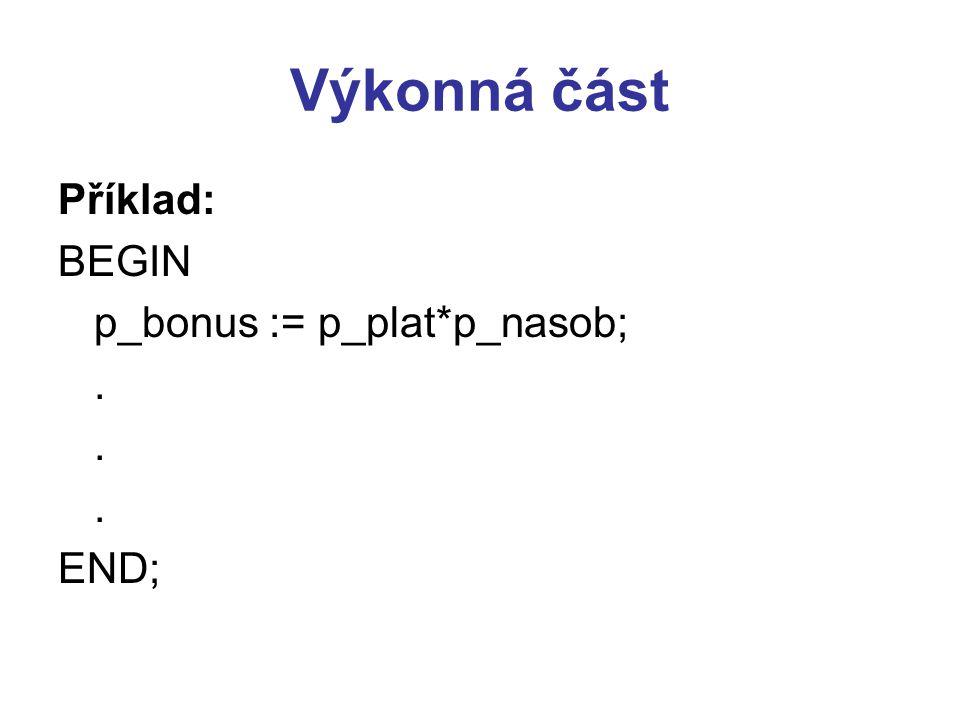 Výkonná část Příklad: BEGIN p_bonus := p_plat*p_nasob; . END;