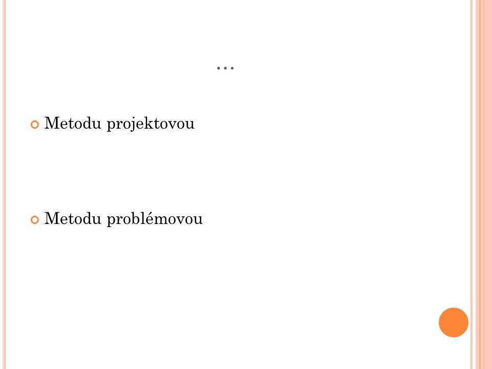 … Metodu projektovou Metodu problémovou