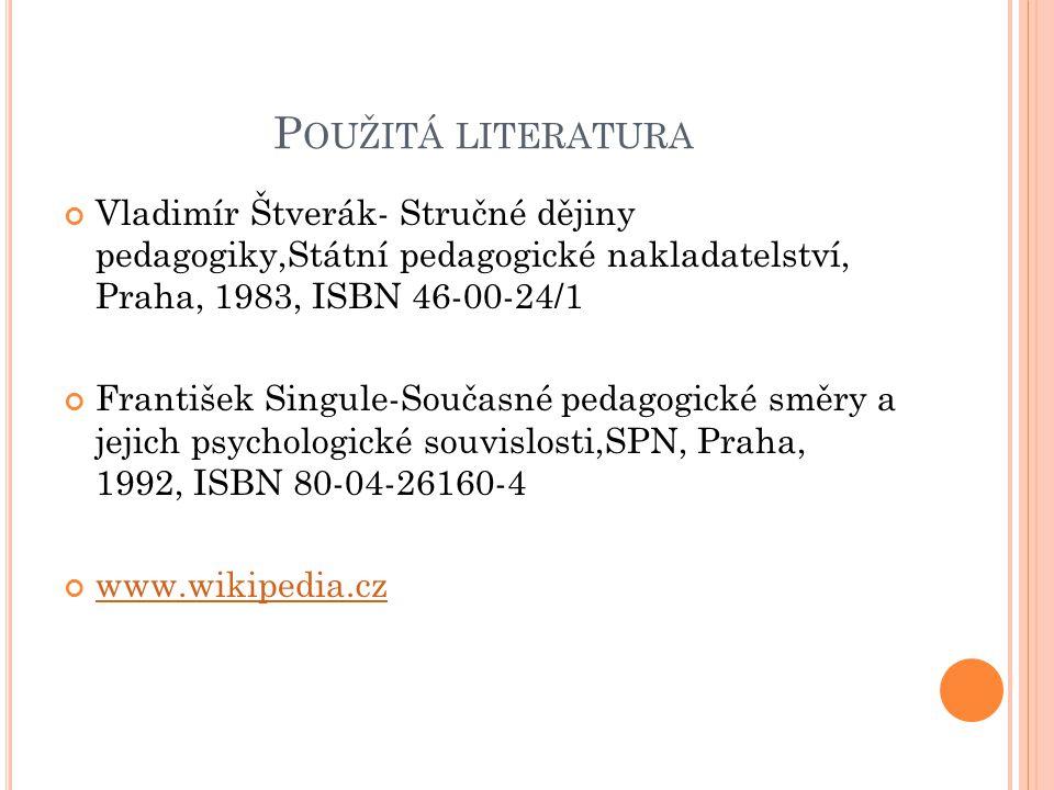 Použitá literatura Vladimír Štverák- Stručné dějiny pedagogiky,Státní pedagogické nakladatelství, Praha, 1983, ISBN 46-00-24/1.