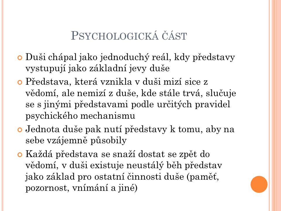 Psychologická část Duši chápal jako jednoduchý reál, kdy představy vystupují jako základní jevy duše.
