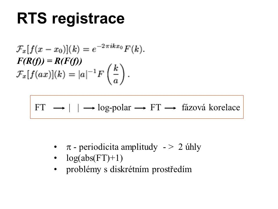 RTS registrace F(R(f)) = R(F(f)) FT | | log-polar FT fázová korelace
