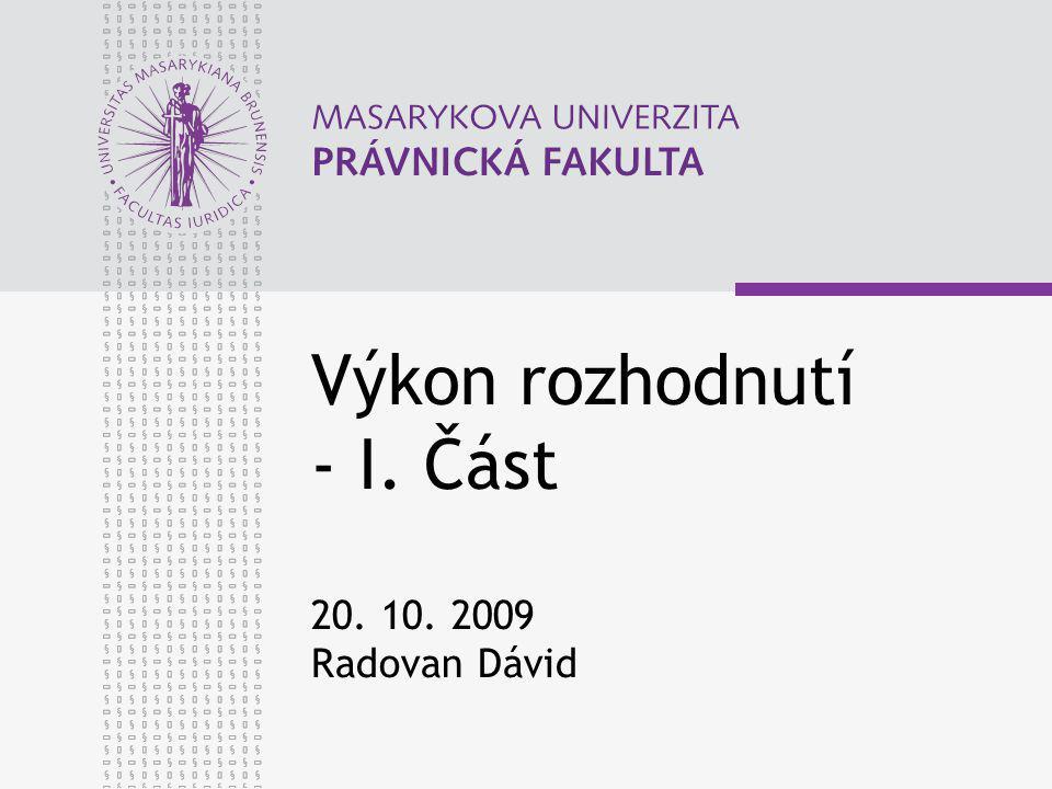 Výkon rozhodnutí - I. Část 20. 10. 2009 Radovan Dávid