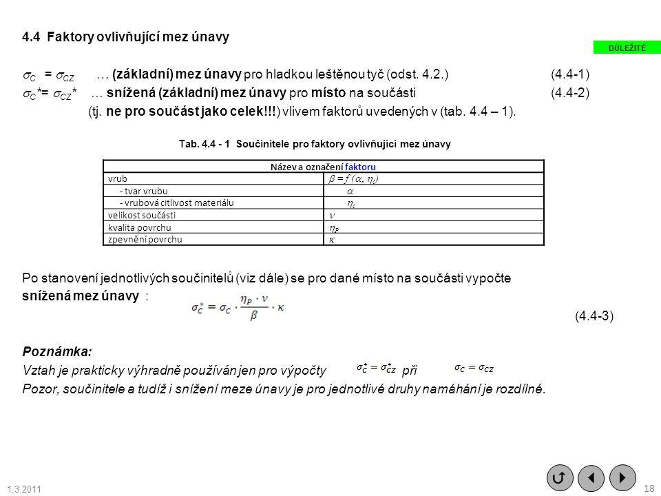 4.4 Faktory ovlivňující mez únavy C = CZ … (základní) mez únavy pro hladkou leštěnou tyč (odst. 4.2.) (4.4-1) C*= CZ* … snížená (základní) mez únavy pro místo na součásti (4.4-2) (tj. ne pro součást jako celek!!!) vlivem faktorů uvedených v (tab. 4.4 – 1). Po stanovení jednotlivých součinitelů (viz dále) se pro dané místo na součásti vypočte snížená mez únavy : Poznámka: Vztah je prakticky výhradně používán jen pro výpočty při Pozor, součinitele a tudíž i snížení meze únavy je pro jednotlivé druhy namáhání je rozdílné.