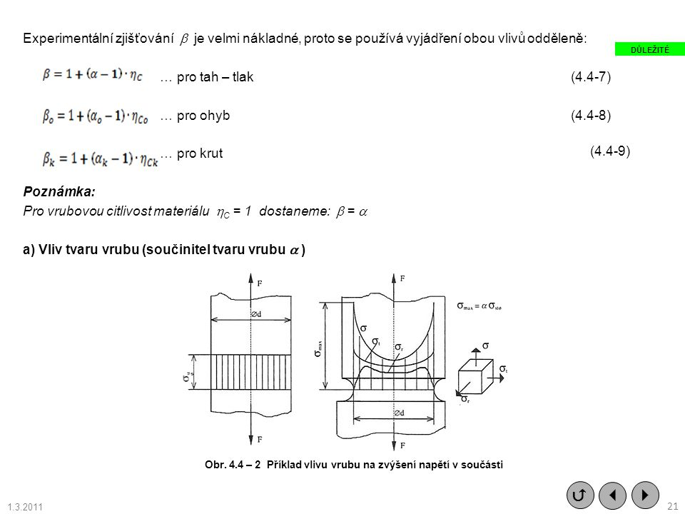 Experimentální zjišťování  je velmi nákladné, proto se používá vyjádření obou vlivů odděleně: … pro tah – tlak (4.4-7) … pro ohyb (4.4-8) … pro krut Poznámka: Pro vrubovou citlivost materiálu C = 1 dostaneme:  =  a) Vliv tvaru vrubu (součinitel tvaru vrubu  )