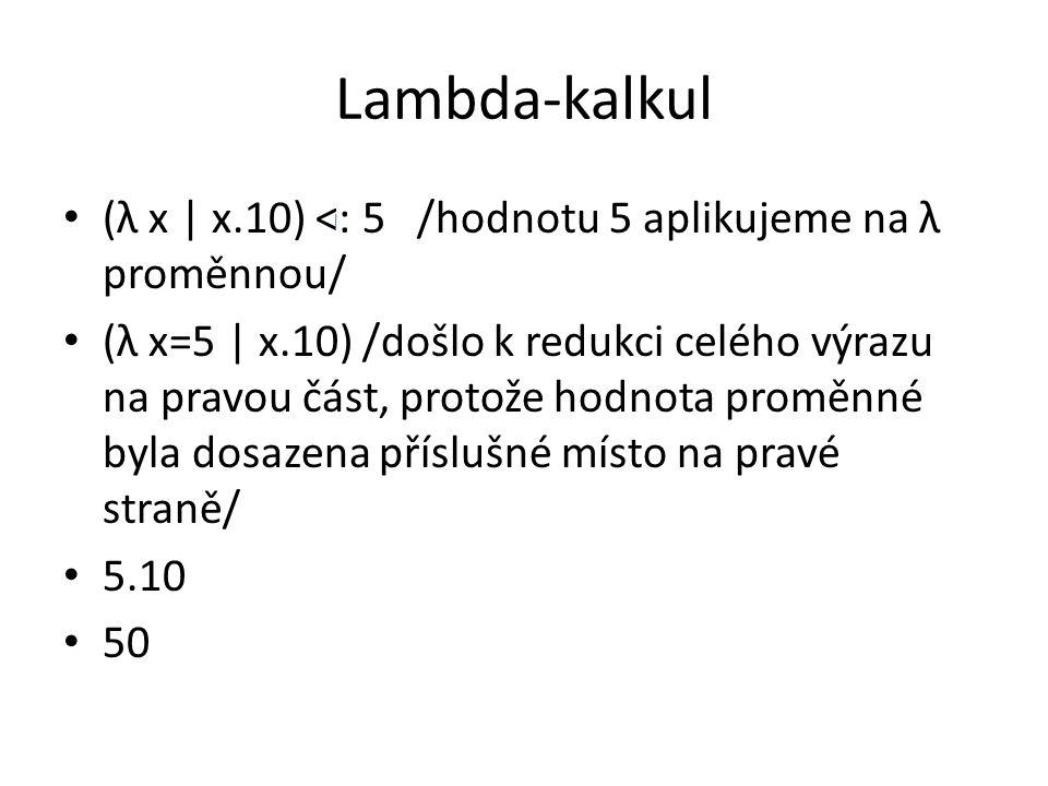 Lambda-kalkul (λ x | x.10) <: 5 /hodnotu 5 aplikujeme na λ proměnnou/