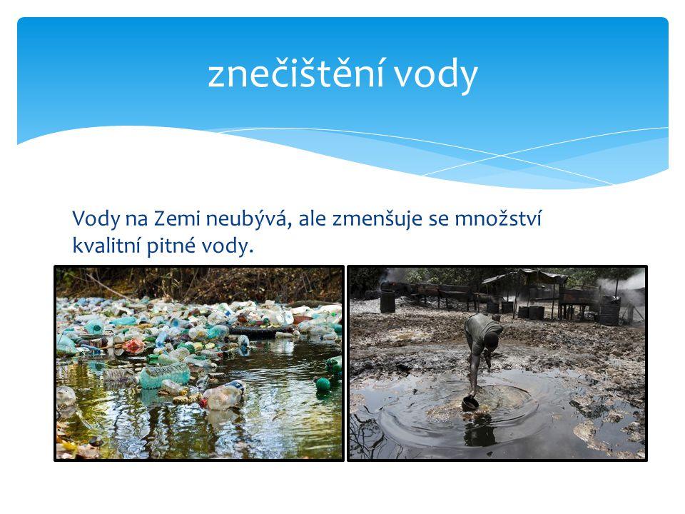 znečištění vody Vody na Zemi neubývá, ale zmenšuje se množství kvalitní pitné vody.