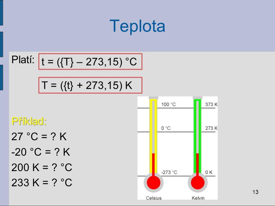 Teplota Platí: Příklad: 27 °C = K -20 °C = K 200 K = °C 233 K = °C t = ({T} – 273,15) °C.