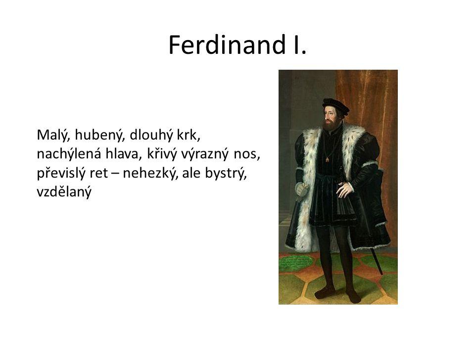 Ferdinand I. Malý, hubený, dlouhý krk, nachýlená hlava, křivý výrazný nos, převislý ret – nehezký, ale bystrý, vzdělaný.