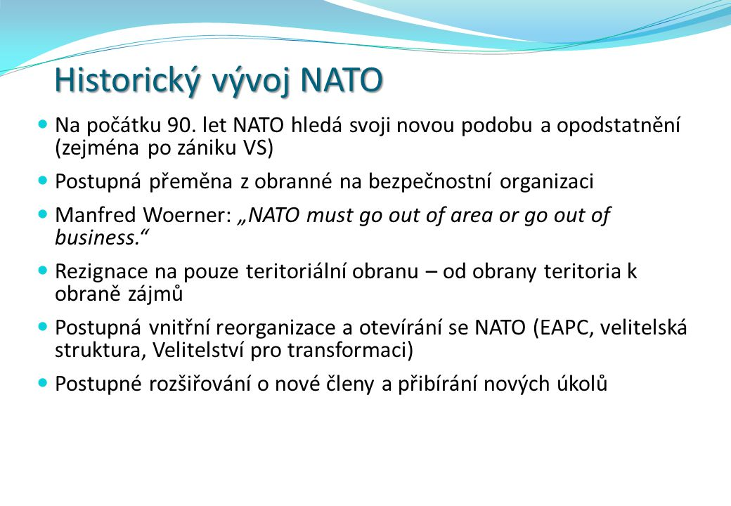 Historický vývoj NATO Na počátku 90. let NATO hledá svoji novou podobu a opodstatnění (zejména po zániku VS)