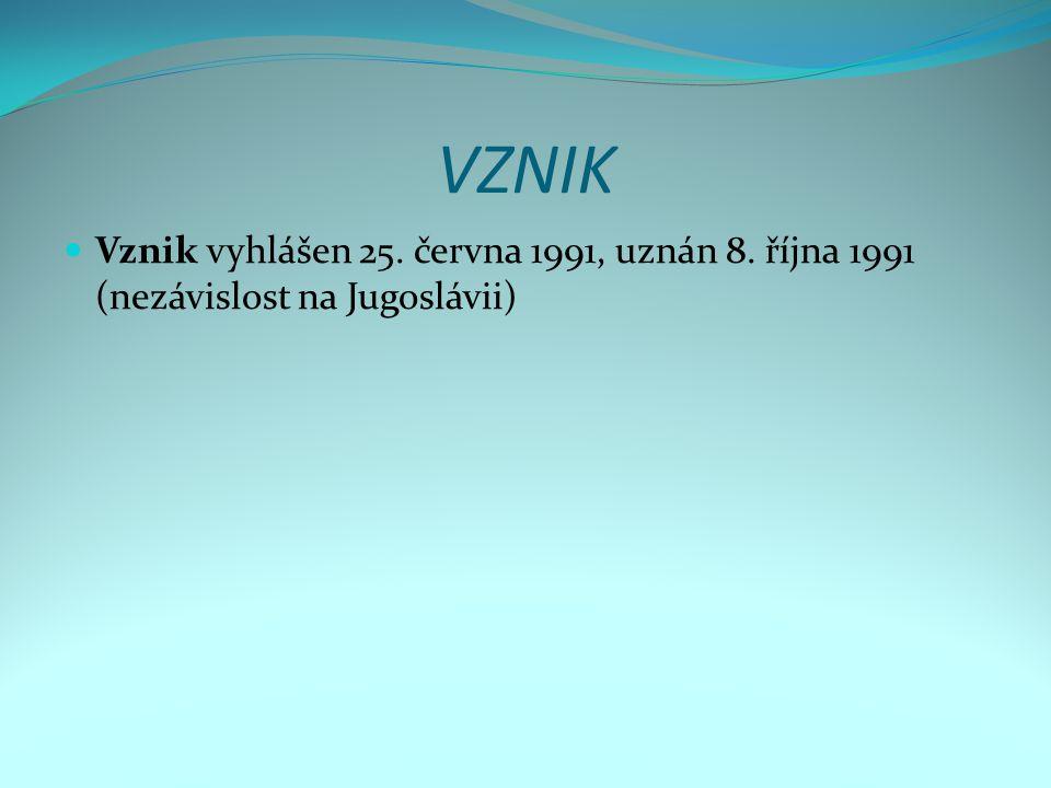VZNIK Vznik vyhlášen 25. června 1991, uznán 8. října 1991 (nezávislost na Jugoslávii)