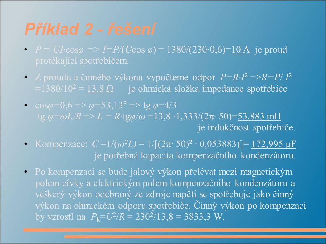 Příklad 2 - řešení P = UI·cosφ => I=P/(Ucos φ) = 1380/(230·0,6)=10 A je proud protékající spotřebičem.