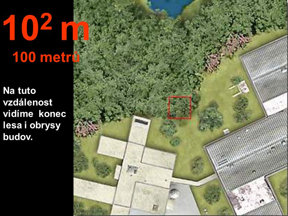 102 m 100 metrů Na tuto vzdálenost vidíme konec lesa i obrysy budov.