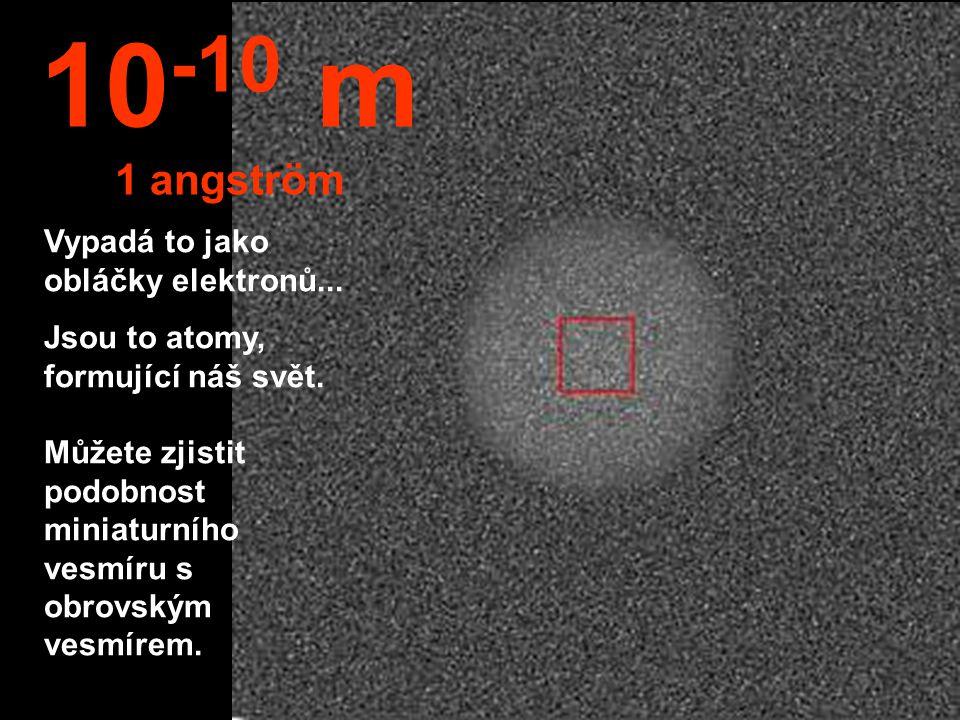 10-10 m 1 angström Vypadá to jako obláčky elektronů...