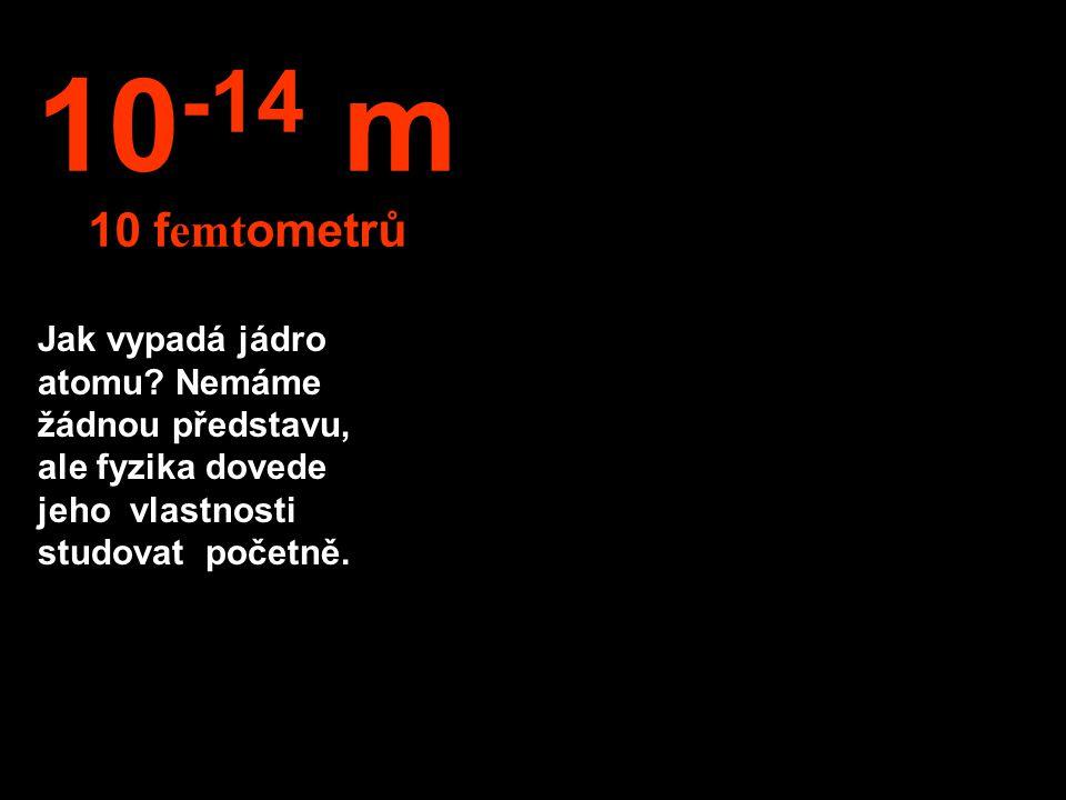 10-14 m 10 femtometrů. Jak vypadá jádro atomu.