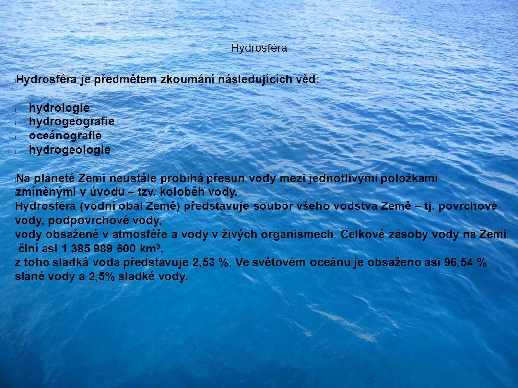 Hydrosféra Hydrosféra je předmětem zkoumání následujících věd: hydrologie. hydrogeografie. oceánografie.