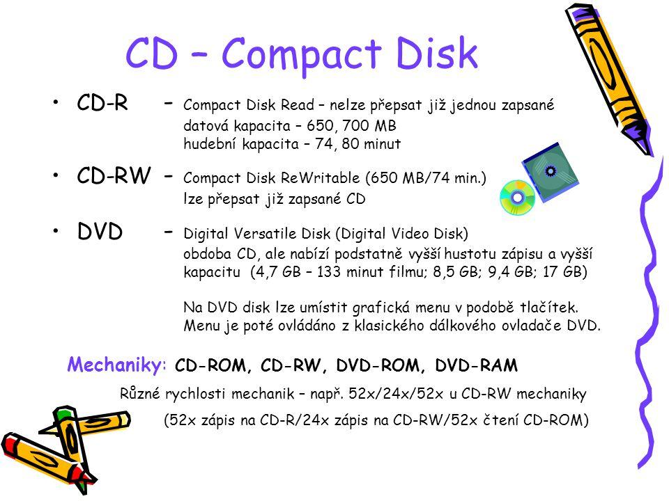 CD – Compact Disk CD-R - Compact Disk Read – nelze přepsat již jednou zapsané datová kapacita – 650, 700 MB hudební kapacita – 74, 80 minut.