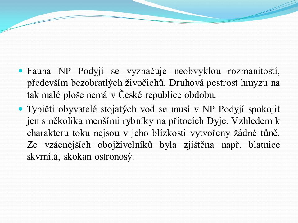 Fauna NP Podyjí se vyznačuje neobvyklou rozmanitostí, především bezobratlých živočichů. Druhová pestrost hmyzu na tak malé ploše nemá v České republice obdobu.
