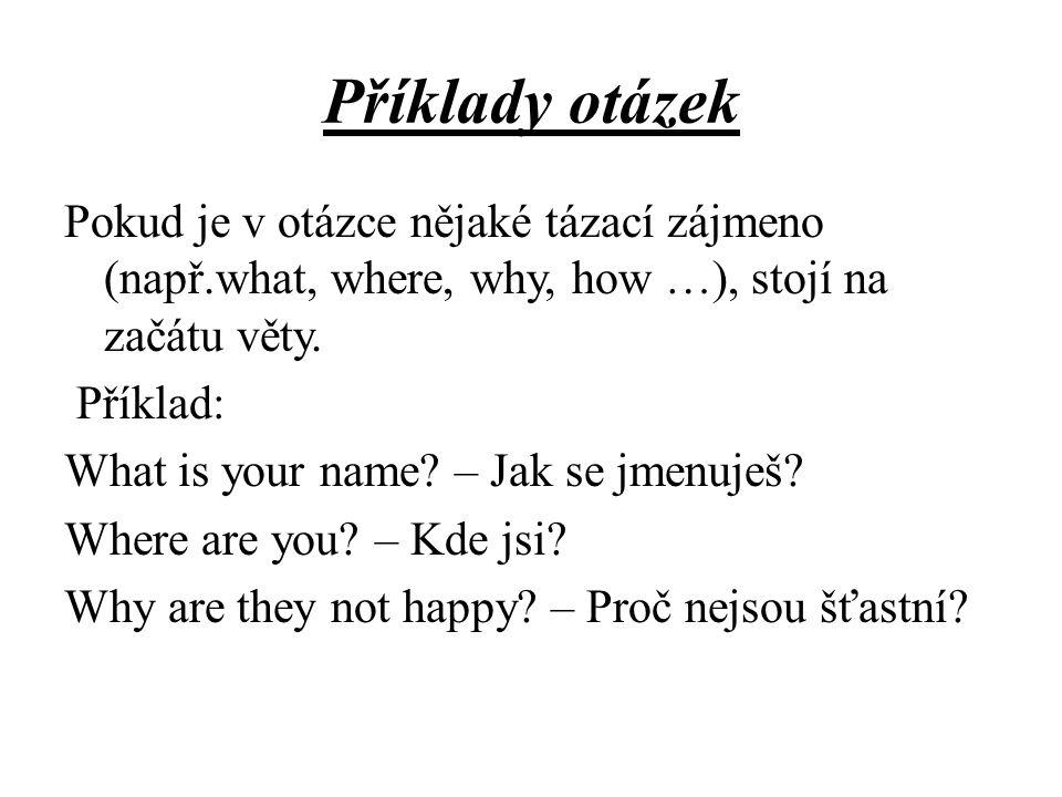 Příklady otázek Pokud je v otázce nějaké tázací zájmeno (např.what, where, why, how …), stojí na začátu věty.