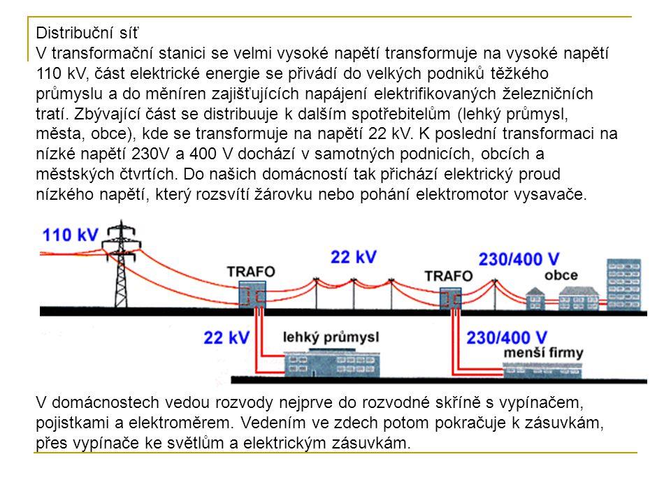 Distribuční síť V transformační stanici se velmi vysoké napětí transformuje na vysoké napětí 110 kV, část elektrické energie se přivádí do velkých podniků těžkého průmyslu a do měníren zajišťujících napájení elektrifikovaných železničních tratí. Zbývající část se distribuuje k dalším spotřebitelům (lehký průmysl, města, obce), kde se transformuje na napětí 22 kV. K poslední transformaci na nízké napětí 230V a 400 V dochází v samotných podnicích, obcích a městských čtvrtích. Do našich domácností tak přichází elektrický proud nízkého napětí, který rozsvítí žárovku nebo pohání elektromotor vysavače.