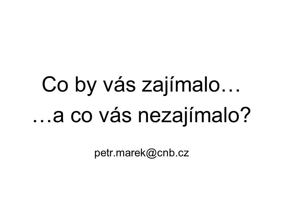 Co by vás zajímalo… …a co vás nezajímalo petr.marek@cnb.cz