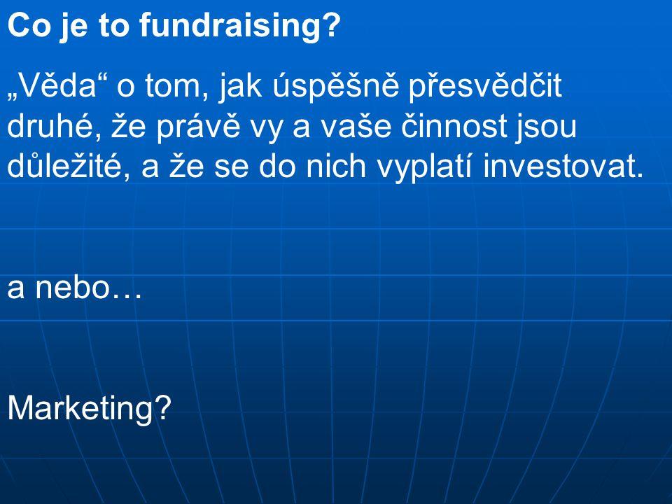 """Co je to fundraising """"Věda o tom, jak úspěšně přesvědčit druhé, že právě vy a vaše činnost jsou důležité, a že se do nich vyplatí investovat."""