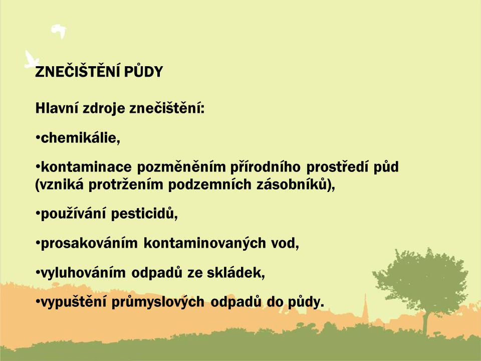 ZNEČIŠTĚNÍ PŮDY Hlavní zdroje znečištění: chemikálie, kontaminace pozměněním přírodního prostředí půd (vzniká protržením podzemních zásobníků),