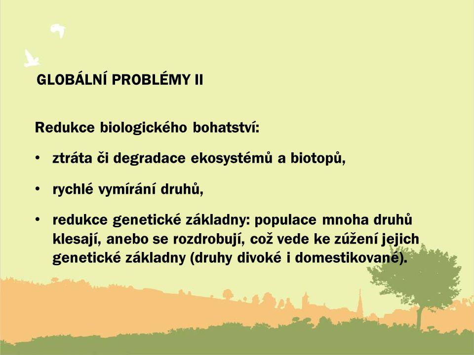 GLOBÁLNÍ PROBLÉMY II Redukce biologického bohatství: ztráta či degradace ekosystémů a biotopů, rychlé vymírání druhů,