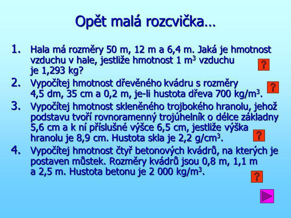 Opět malá rozcvička… Hala má rozměry 50 m, 12 m a 6,4 m. Jaká je hmotnost vzduchu v hale, jestliže hmotnost 1 m3 vzduchu je 1,293 kg