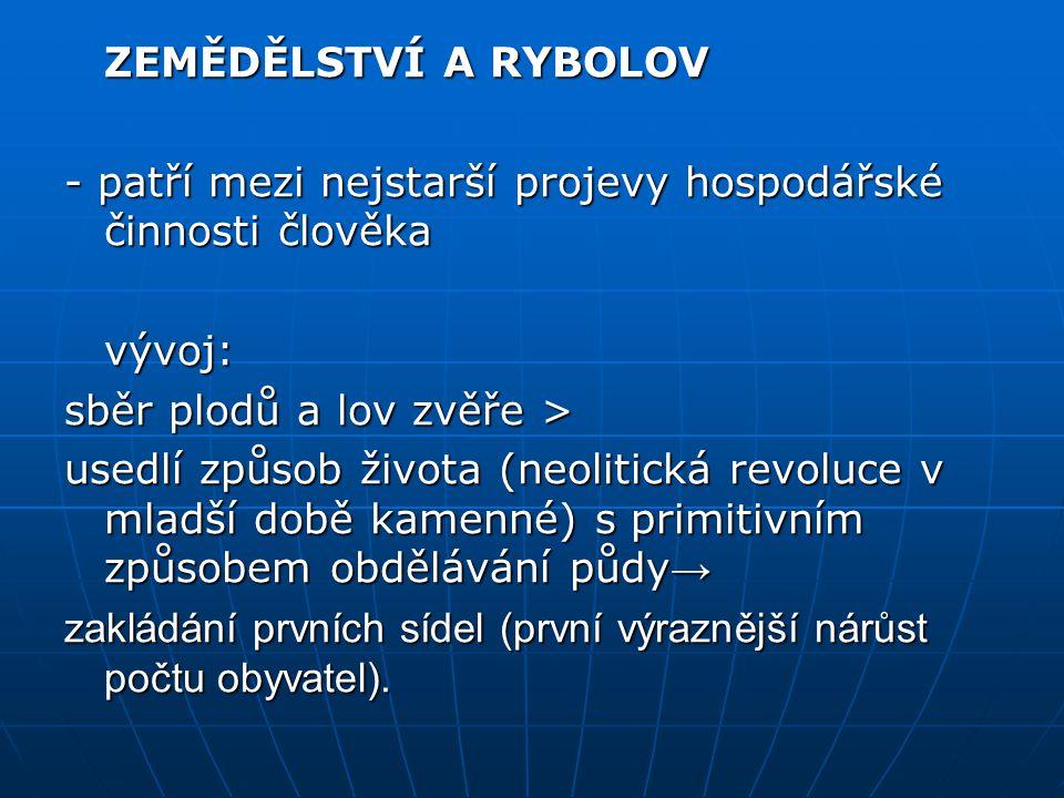 ZEMĚDĚLSTVÍ A RYBOLOV - patří mezi nejstarší projevy hospodářské činnosti člověka. vývoj: sběr plodů a lov zvěře >