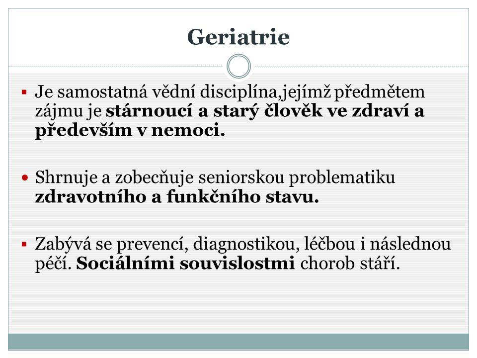 Geriatrie Je samostatná vědní disciplína,jejímž předmětem zájmu je stárnoucí a starý člověk ve zdraví a především v nemoci.
