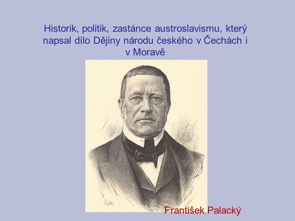 Historik, politik, zastánce austroslavismu, který napsal dílo Dějiny národu českého v Čechách i v Moravě