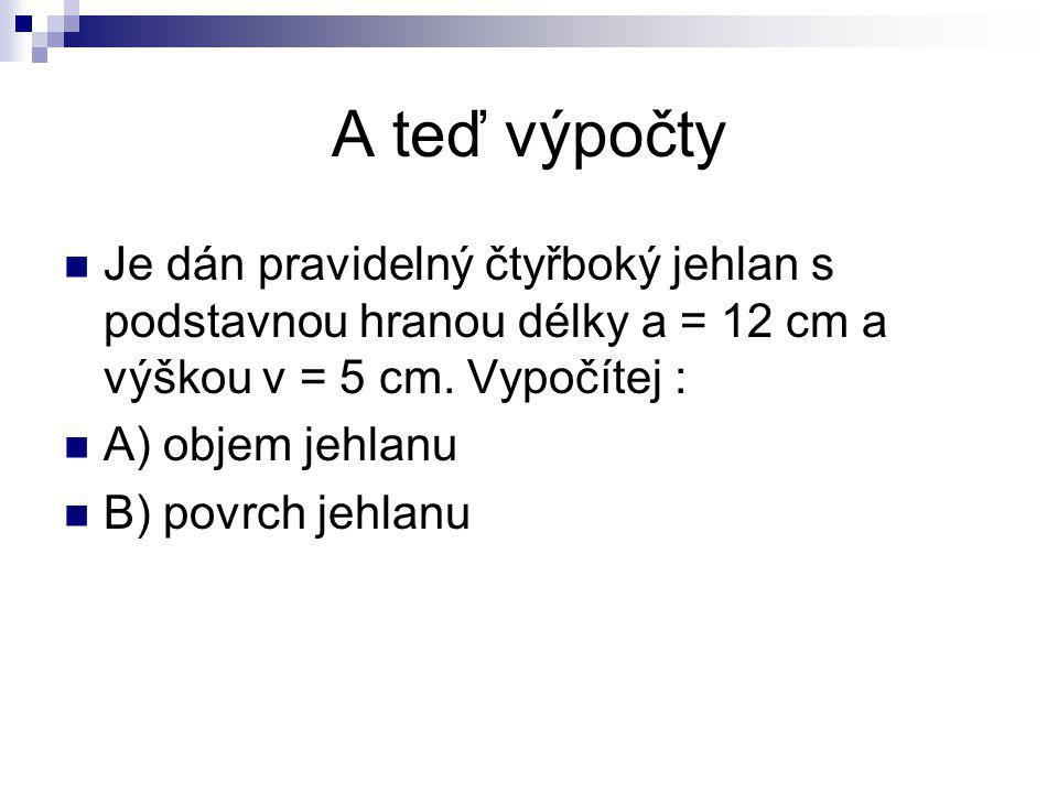 A teď výpočty Je dán pravidelný čtyřboký jehlan s podstavnou hranou délky a = 12 cm a výškou v = 5 cm. Vypočítej :