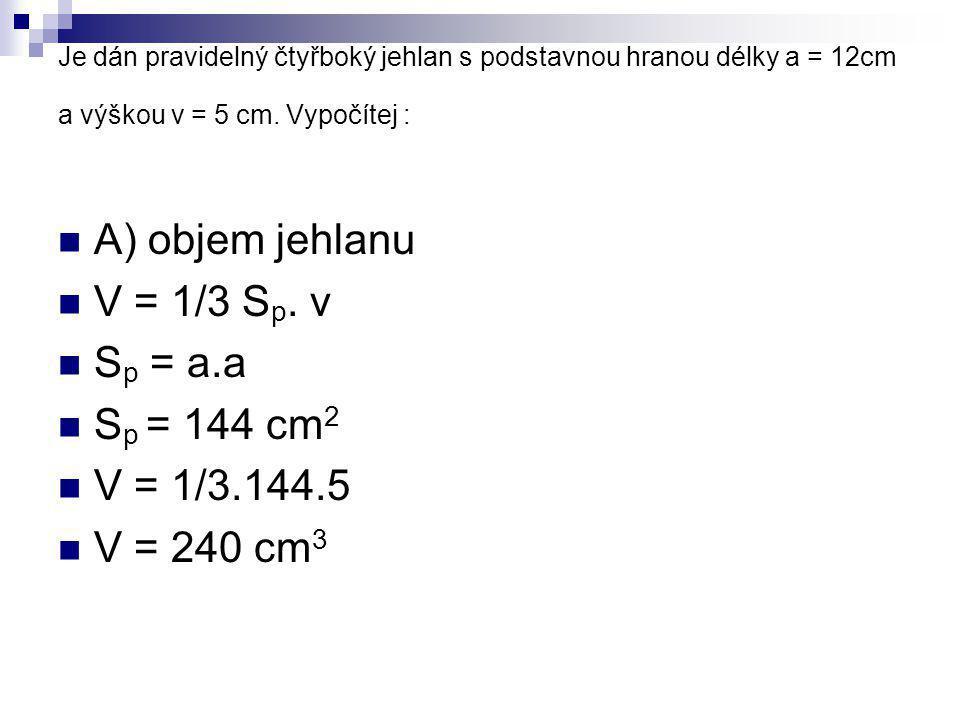 A) objem jehlanu V = 1/3 Sp. v Sp = a.a Sp = 144 cm2 V = 1/3.144.5