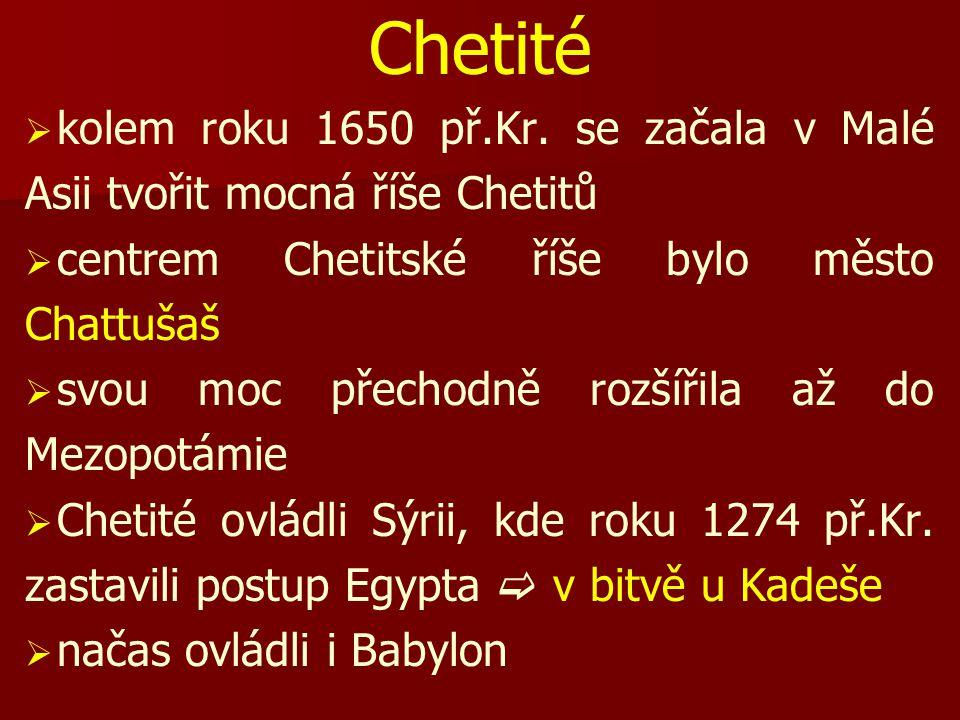 Chetité kolem roku 1650 př.Kr. se začala v Malé Asii tvořit mocná říše Chetitů. centrem Chetitské říše bylo město Chattušaš.