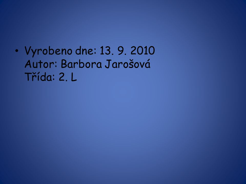 Vyrobeno dne: 13. 9. 2010 Autor: Barbora Jarošová Třída: 2. L