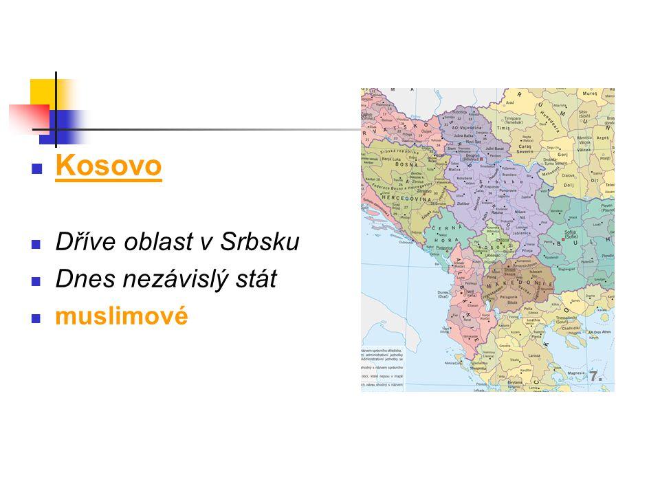 Kosovo Dříve oblast v Srbsku Dnes nezávislý stát muslimové 7.