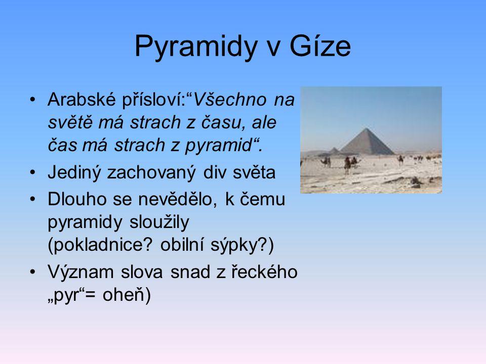 Pyramidy v Gíze Arabské přísloví: Všechno na světě má strach z času, ale čas má strach z pyramid . Jediný zachovaný div světa.