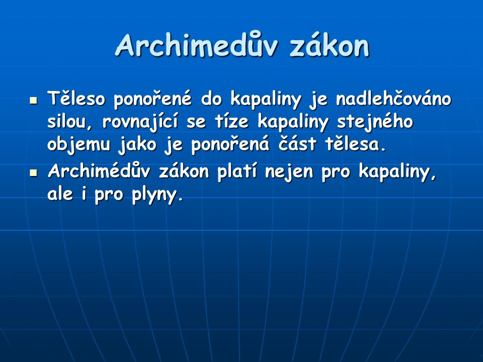 Archimedův zákon Těleso ponořené do kapaliny je nadlehčováno silou, rovnající se tíze kapaliny stejného objemu jako je ponořená část tělesa.