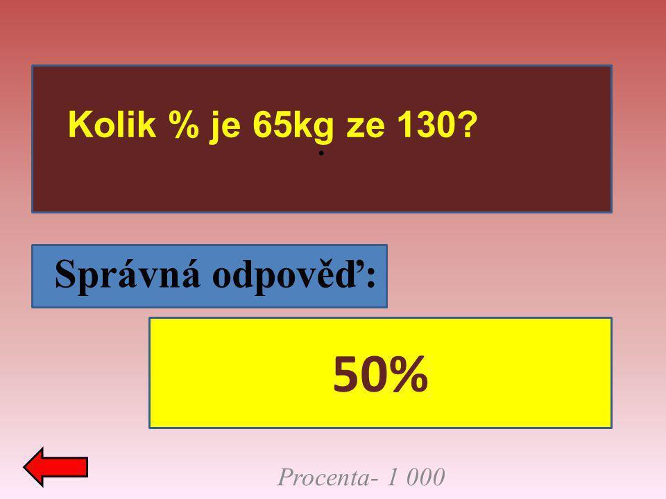 . Kolik % je 65kg ze 130 Správná odpověď: 50% Procenta- 1 000