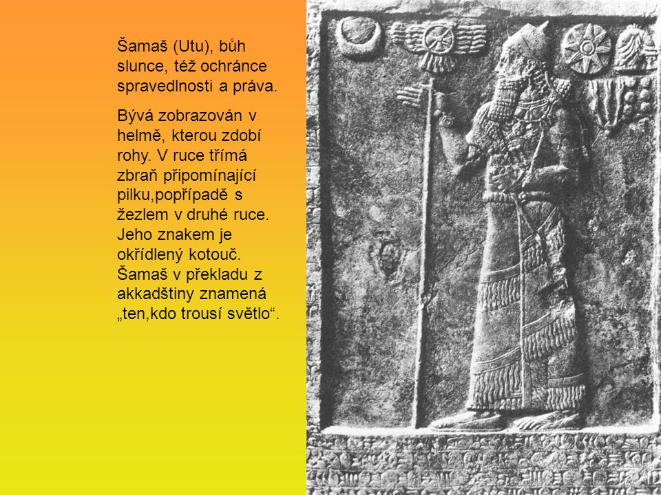 Šamaš (Utu), bůh slunce, též ochránce spravedlnosti a práva.
