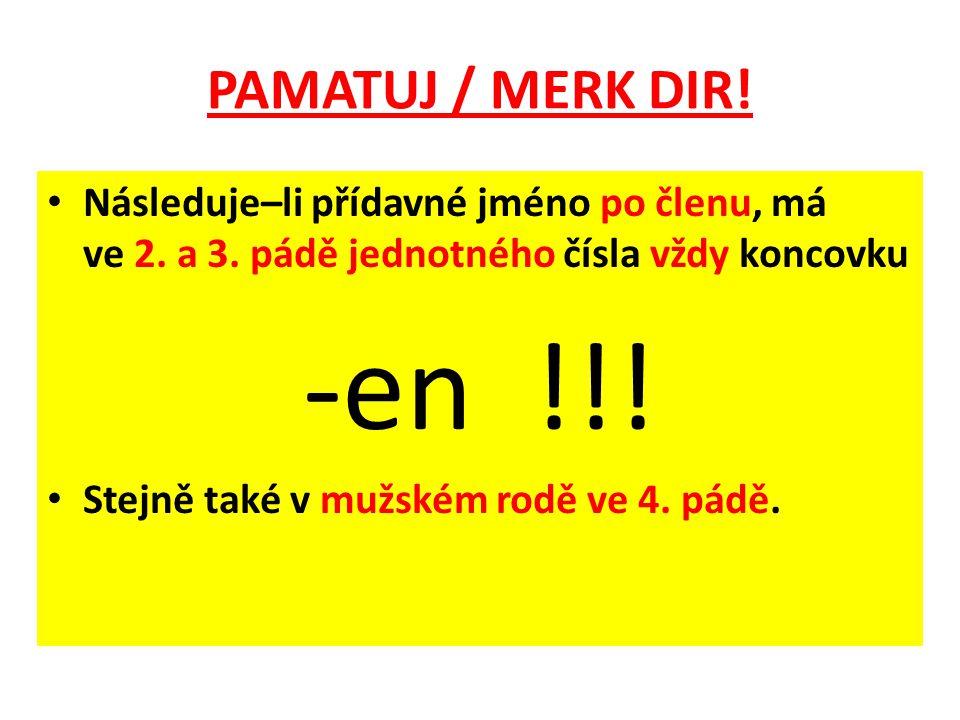 PAMATUJ / MERK DIR! Následuje–li přídavné jméno po členu, má ve 2. a 3. pádě jednotného čísla vždy koncovku.