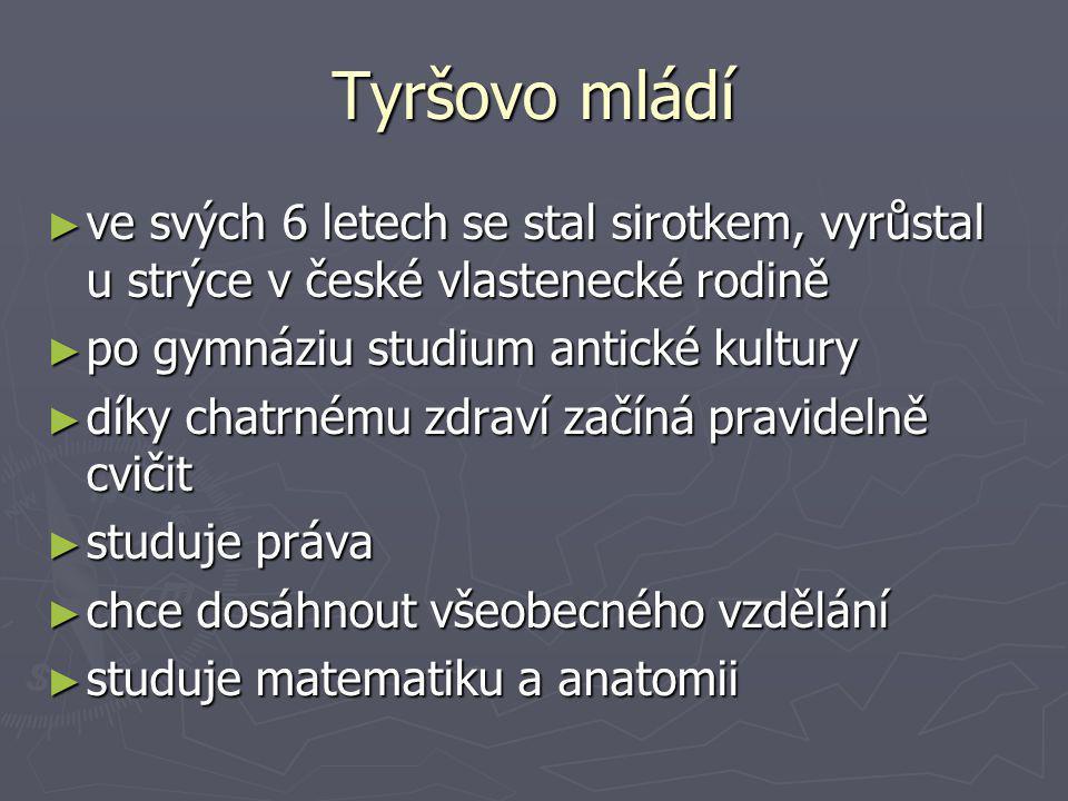 Tyršovo mládí ve svých 6 letech se stal sirotkem, vyrůstal u strýce v české vlastenecké rodině. po gymnáziu studium antické kultury.