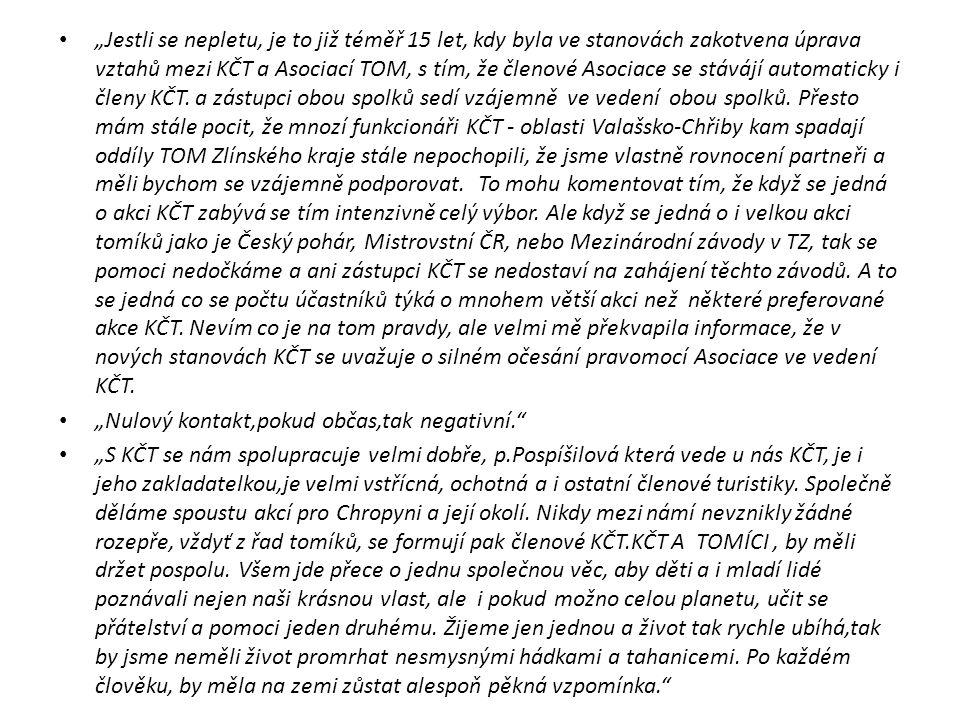 """""""Jestli se nepletu, je to již téměř 15 let, kdy byla ve stanovách zakotvena úprava vztahů mezi KČT a Asociací TOM, s tím, že členové Asociace se stávájí automaticky i členy KČT. a zástupci obou spolků sedí vzájemně ve vedení obou spolků. Přesto mám stále pocit, že mnozí funkcionáři KČT - oblasti Valašsko-Chřiby kam spadají oddíly TOM Zlínského kraje stále nepochopili, že jsme vlastně rovnocení partneři a měli bychom se vzájemně podporovat. To mohu komentovat tím, že když se jedná o akci KČT zabývá se tím intenzivně celý výbor. Ale když se jedná o i velkou akci tomíků jako je Český pohár, Mistrovstní ČR, nebo Mezinárodní závody v TZ, tak se pomoci nedočkáme a ani zástupci KČT se nedostaví na zahájení těchto závodů. A to se jedná co se počtu účastníků týká o mnohem větší akci než některé preferované akce KČT. Nevím co je na tom pravdy, ale velmi mě překvapila informace, že v nových stanovách KČT se uvažuje o silném očesání pravomocí Asociace ve vedení KČT."""