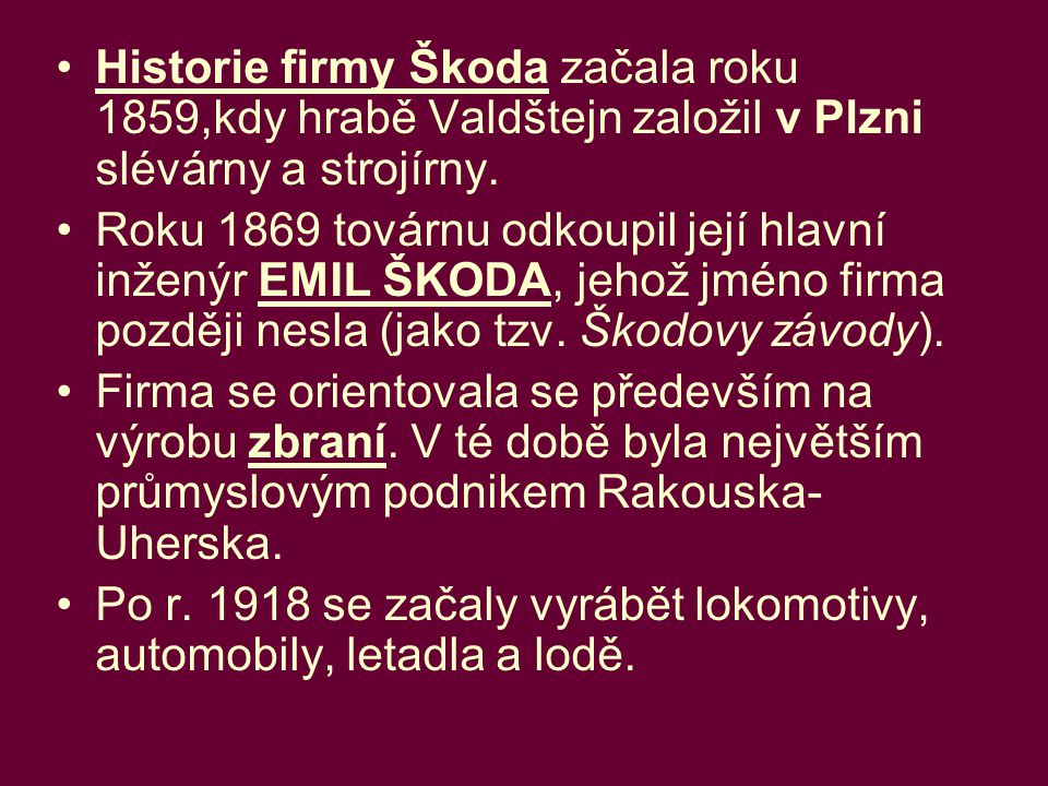 Historie firmy Škoda začala roku 1859,kdy hrabě Valdštejn založil v Plzni slévárny a strojírny.