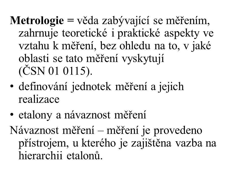 Metrologie = věda zabývající se měřením, zahrnuje teoretické i praktické aspekty ve vztahu k měření, bez ohledu na to, v jaké oblasti se tato měření vyskytují (ČSN 01 0115).