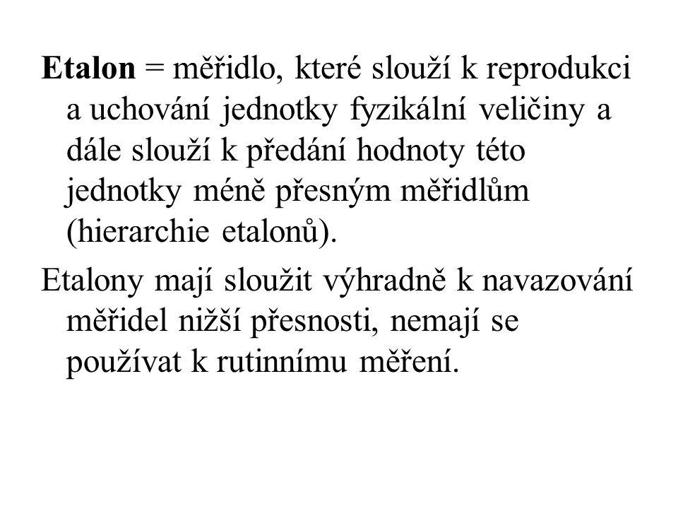 Etalon = měřidlo, které slouží k reprodukci a uchování jednotky fyzikální veličiny a dále slouží k předání hodnoty této jednotky méně přesným měřidlům (hierarchie etalonů).