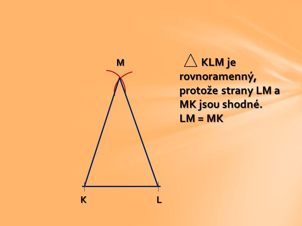 KLM je rovnoramenný, protože strany LM a MK jsou shodné.