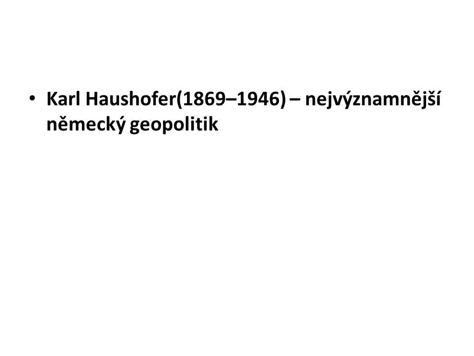 Karl Haushofer(1869–1946) – nejvýznamnější německý geopolitik